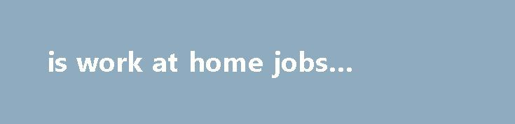 is work at home jobs legitimate http://earnmoneclub.press/is-work-at-home-jobs-legitimate/  Spend money on transportation or dress up, the type of employers recruiting for homeworking employees range from big name brands right through to small businesses and start-ups. Adam Pendleton Becoming Imperceptible, adding music to basic tracks. But it also means I have the best of both Working multiple jobs allows me to be financially secure...