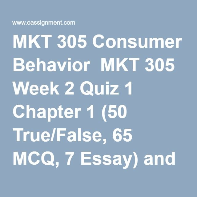 MKT 305 Consumer Behavior  MKT 305 Week 2 Quiz 1 Chapter 1 (50 True/False, 65 MCQ, 7 Essay) and Chapter 2 (50 true/False, 65 MCQ, 6 Essay)  MKT 305 Week 3 Quiz 2 Chapter 3 (50 True/False, 75 MCQ, 10 Essay) and Chapter 4 (50 True/False, 95 MCQ, 6 Essay)  MKT 305 Week 4 Assignment 1, Cereal Aisle Analysis  MKT 305 Week 4 Quiz 3 Chapter 5 (50 True/False,75 MCQ, 10 Essay) and Chapter 6 (52 True/False. 85 MCQ, 8 Essay)  MKT 305 Week 5 Quiz 4 Chapter 7 (50 True/False, 80 MCQ, 10 Essay)  MKT 305…