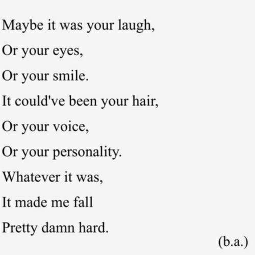 I fell for you for all the above. I don't even know what it is about you anymore. You're like the exact opposite of what I wanted in a guy. I feel like I'm obsessing over someone that I'll never have yet I have this feeling that you kind of like me, too.