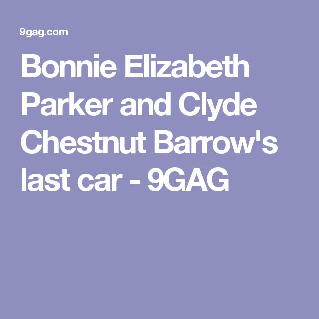 Bonnie Elizabeth Parker and Clyde Chestnut Barrow's last car - 9GAG