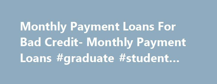 Monthly Payment Loans For Bad Credit- Monthly Payment Loans #graduate #student #loans http://loan-credit.nef2.com/monthly-payment-loans-for-bad-credit-monthly-payment-loans-graduate-student-loans/  #bad credit loans monthly payments # Monthly Payment Loans For Bad Credit With the growing competition in the loan market, it is today no longer impossible to find a loan by borrowers tagged with bad credit rating. Monthly payment loans for bad credit are such loan deals that have been specially…