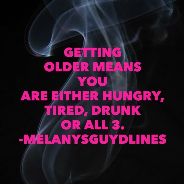 Getting Older Means You are either hungry, tired, drunk or all three!