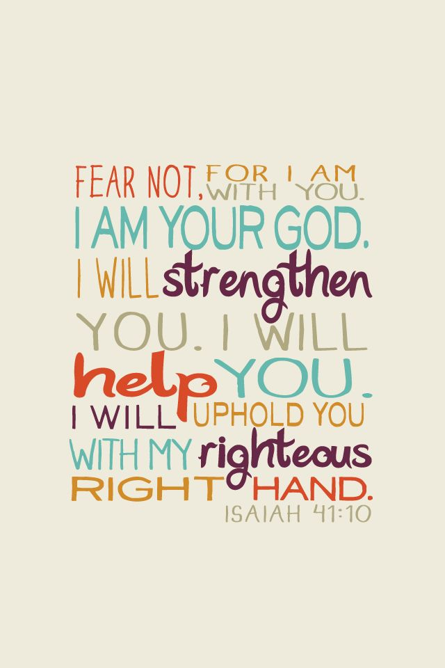 """""""Fear not, for I am with you. I am your God. I will strengthen you. I will help you. I will uphold you with My righteous right hand."""" Isaiah 41:10 10 of 12 iPhone wallpapers based on Bible verses that I did earlier in the year. Click through to see the full series. ——- Designed by Lizzaeh. Forheloves.me is a personal project where I'll try to design and post at least one Christian-theme wallpaper every week. :) Source"""