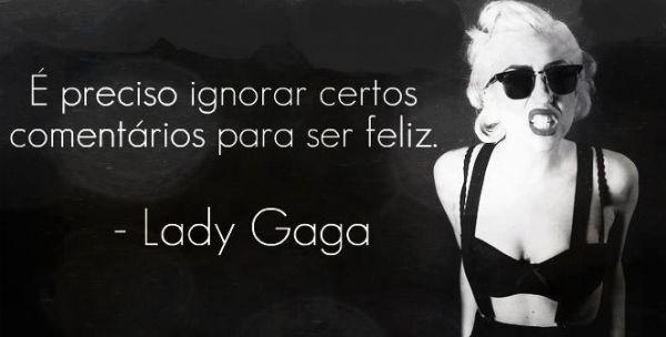 É preciso ignorar certos comentários para ser feliz. - Lady Gaga (Frases para Face)