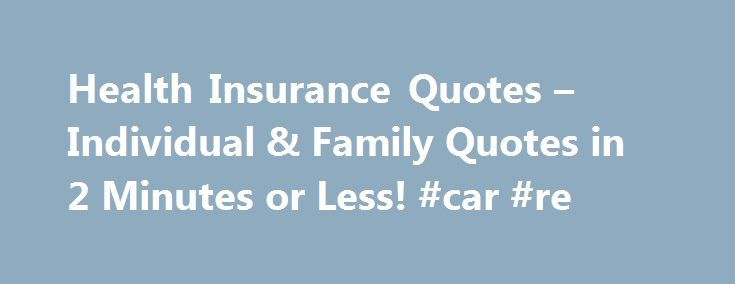 Health Insurance Quotes – Individual & Family Quotes in 2 Minutes or Less! #car #re http://remmont.com/health-insurance-quotes-individual-family-quotes-in-2-minutes-or-less-car-re/  #individual health insurance # Health Insurance Quotes More Individual Health Insurance, Simplified HealthInsuranceSort.com's objective is to simplify the individual health insurance shopping process by: Providing essential information required to made an informed decision Offering free health insurance quotes…