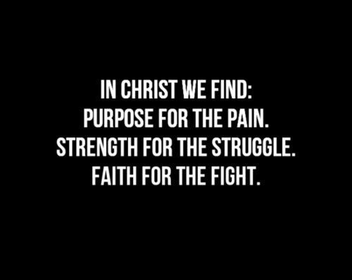 In Christ we find : purpose for the pain, strength for the struggle, faith for the fight...