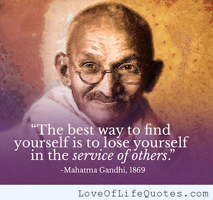 Mahatma Gandhi - The best way to find yourself is to lose yourself in the service of others. - http://www.loveoflifequotes.com/inspirational/mahatma-gandhi-the-best-way-to-find-yourself-is-to-lose-yourself-in-the-service-of-others/