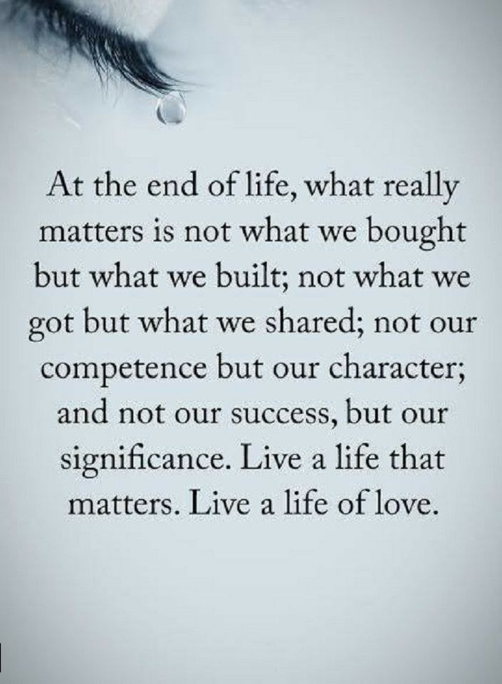 Quotes At the end of life, what really matters is not what we bought but what we built; not what we got but what we shared not our competence but character; and not our success, but our significance. live a life that matters. Live a life of love.
