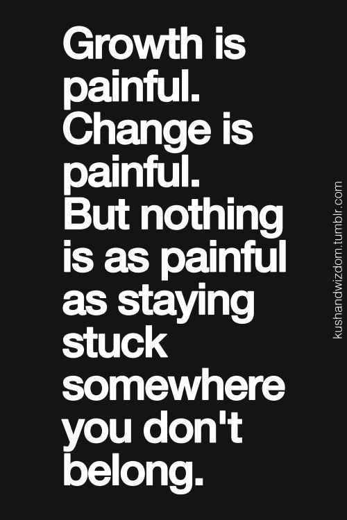Growth is painful. Change is painful. But nothing is as painful as staying stuck somewhere you don't belong. For more quotes and inspirations: http://www.lifehack.org/290099/growth-painful-change-painful-but-nothing?ref=ppt10