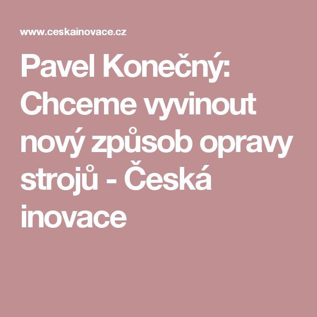Pavel Konečný: Chceme vyvinout nový způsob opravy strojů - Česká inovace