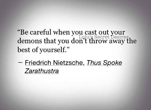 Be careful when you cast out your demons that you don't throw away the best of yourself. - Friedrich Nietzsche