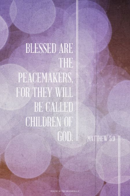 Blessed are the peacemakers, for they will be called children of God. - Matthew 5:9