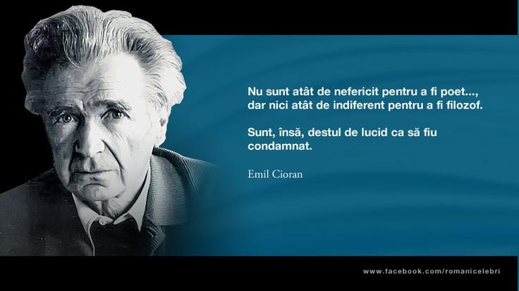 Nu sunt atat de nefericit pentru a fi poet... dar nici atat de indiferent pentru a fi filozof. Sunt, insa, destul de lucid ca sa fiu condamnat. -- Emil Cioran