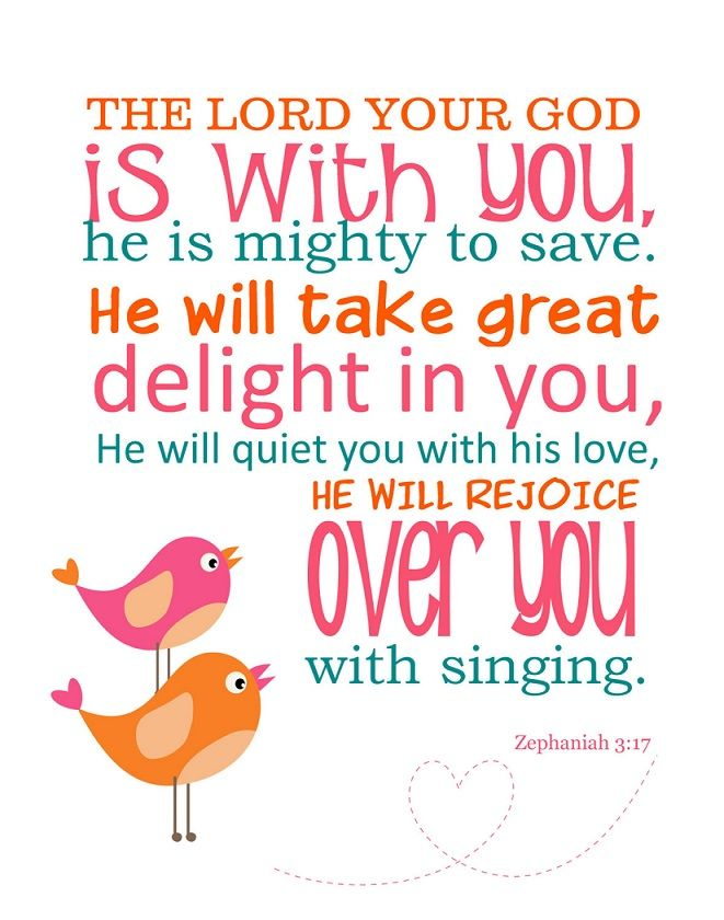 "faithful-in-christ: "" ""Zephaniah 3:17 (NIV) The LORD your God is with you, he is mighty to save. He will take great delight in you, he will quiet you with his love, he will rejoice over you with..."