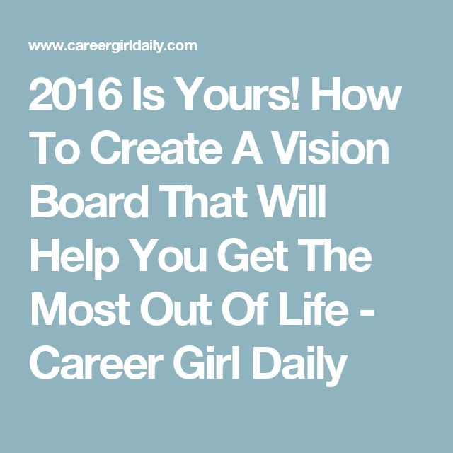 2016 Is Yours! How To Create A Vision Board That Will Help You Get The Most Out Of Life - Career Girl Daily