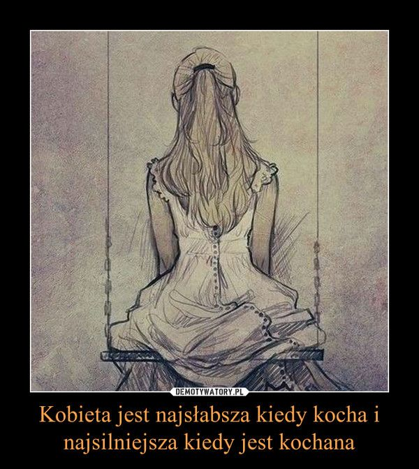 Kobieta jest najsłabsza kiedy kocha i najsilniejsza kiedy jest kochana –