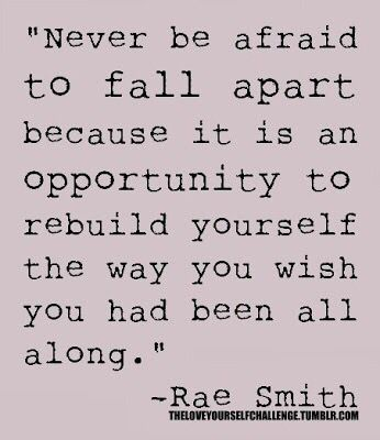 Never be afraid to fall apart because it is an opportunity to rebuild yourself the way you wish you had been all along. ~Rae Smith