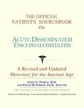 The Official Patient's Sourcebook on Acute Disseminated Encephalomyelitis: A Revised and Updated Directory for the Internet Age