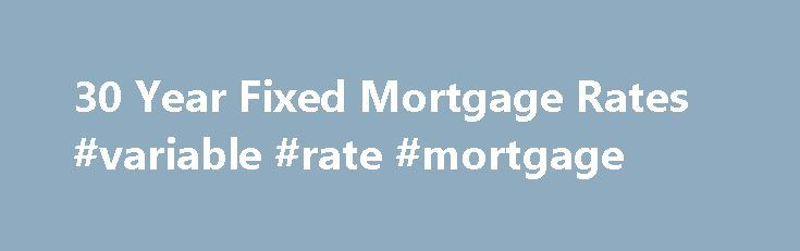 30 Year Fixed Mortgage Rates #variable #rate #mortgage http://mortgage.remmont.com/30-year-fixed-mortgage-rates-variable-rate-mortgage/  #current 30 year mortgage rates # Credit Cards Banking Investing Mortgages Loans Insurance Credit Cards Banking Investing Mortgages Loans Insurance 30 Year Fixed Mortgage Rates 30-Year Fixed Mortgage Rates Looking for a long-term mortgage with an unchanging rate for the life of the loan? NerdWallet's mortgage rate tool can help you find competitive 30-year…
