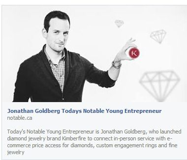 Today's Notable Young Entrepreneur is Jonathan Goldberg, who launched diamond jewelry brand Kimberfire to connect in-person service with e-commerce price access for diamonds, custom engagement rings and fine jewelry...  For the full article, please see below: http://notable.ca/nationwide/entrepreneurs/Jonathan-Goldberg-Todays-Notable-Young-Entrepreneur/
