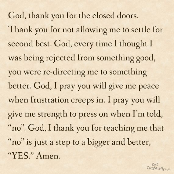 God thank you for the closed doors. Thank you for not allowing me to settle for second best, God, every time i thought  I was being rejected from something good you were redirecting me to something better.