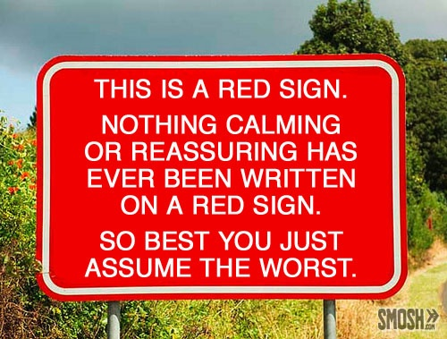 This is a red sign. Nothing calming or reassuring has ever been written on a red sign. So best you just assume the worst. Funny Signs
