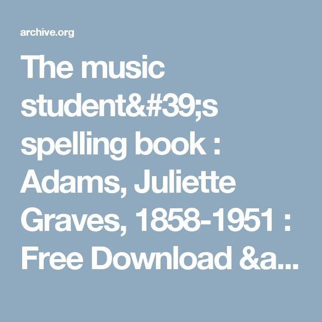 The music student's spelling book : Adams, Juliette Graves, 1858-1951 : Free Download & Streaming : Internet Archive