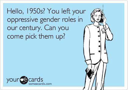 A humorous image that speaks volumes about gendered expectations, roles, and attitudes in modern times, as seen reflected by various institutions (especially the media). Perhaps the greatest threat to equality for the sexes and the deconstruction of masculinity and femininity is the idea that everyone is equal when it is so painfully obvious that inequities in opportunity, outcome, presentation, and representation persist with a strength.