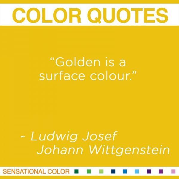 "Golden is a surface colour."" ~ Ludwig Josef Johann Wittgenstein Austrian Philosopher, 1889-1951 #color #quote"