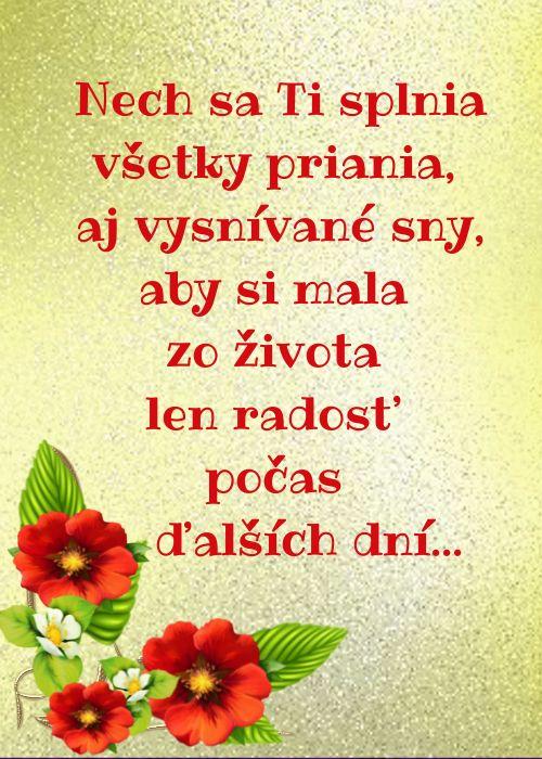 Nech sa Ti splnia všetky priania, aj vysnívané sny, aby si mala zo života len radosť počas ďalších dní...