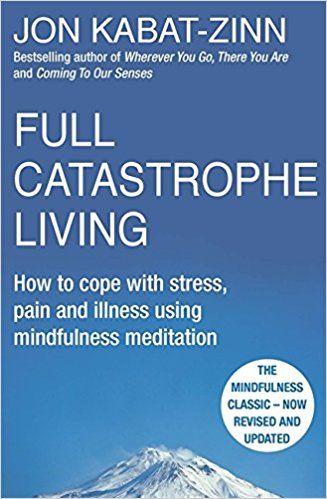 Full Catastrophe Living, Revised Edition: How to cope with stress, pain and illness using mindfulness meditation: Amazon.co.uk: Jon Kabat-Zinn: 8601404231285: Books