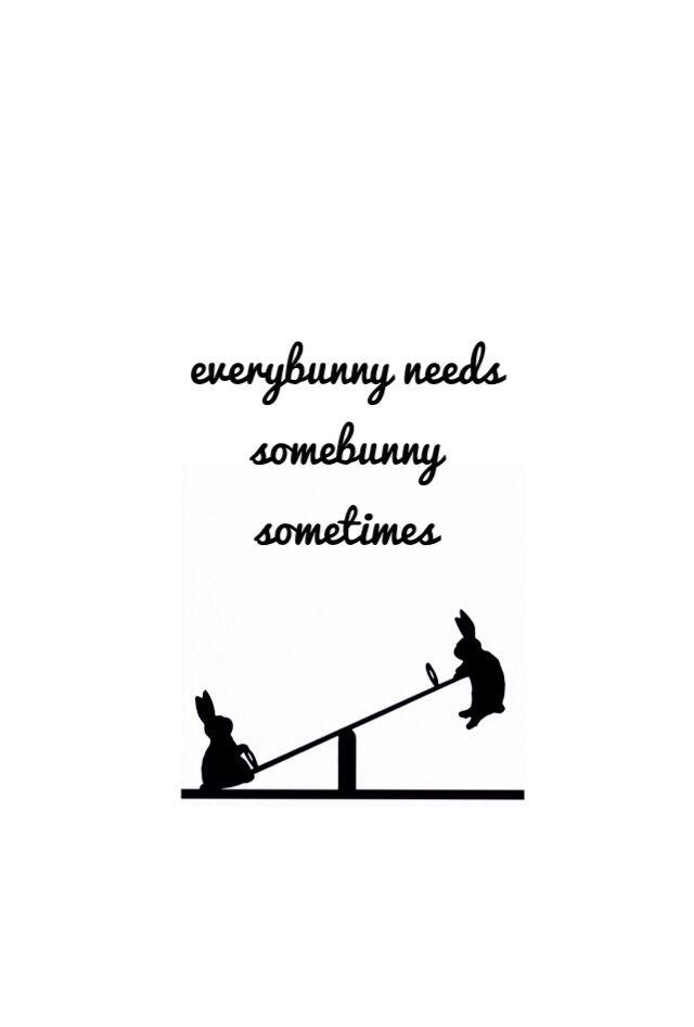 everybunny needs somebunny sometimes//