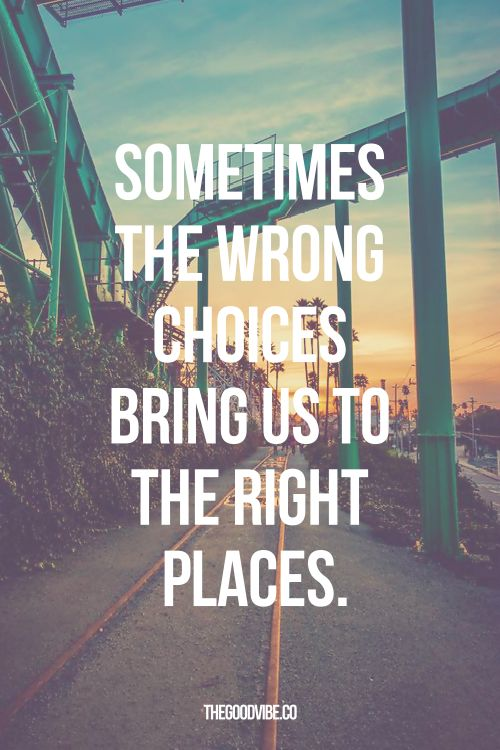 "We stress over making the right choice, but sometimes the ""wrong"" one is needed to get to where we need to be.:"