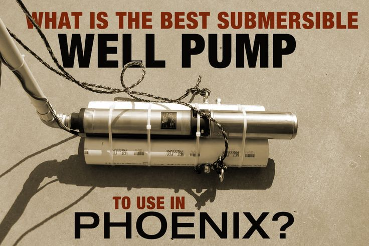 What is the best submersible well pump to use in phoenix