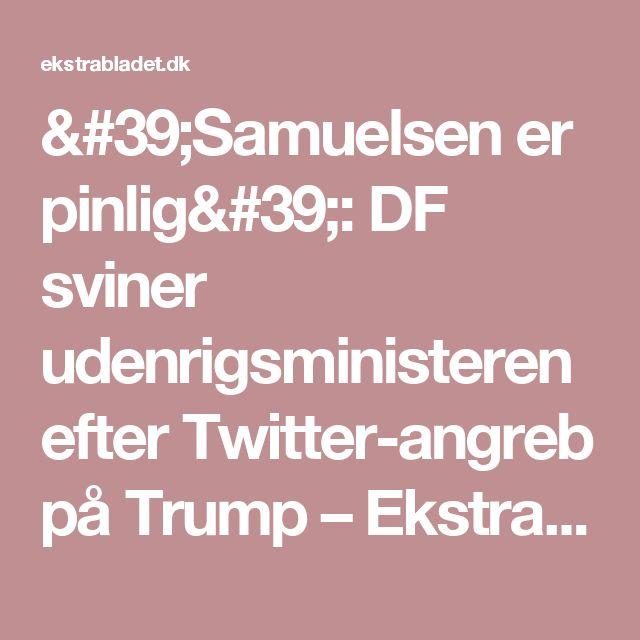 'Samuelsen er pinlig': DF sviner udenrigsministeren efter Twitter-angreb på Trump – Ekstra Bladet