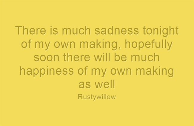 There is much sadness tonight of my own making, hopefully soon there will be much happiness of my own making as well