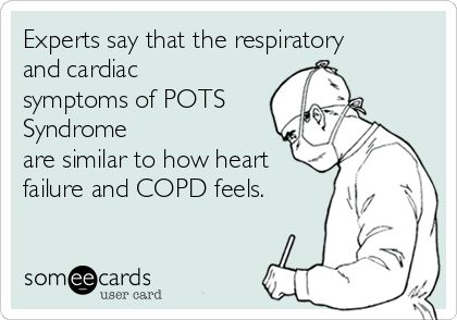 Experts say that the respiratory and cardiac symptoms of POTS Syndrome are similar to how heart failure and COPD feels.