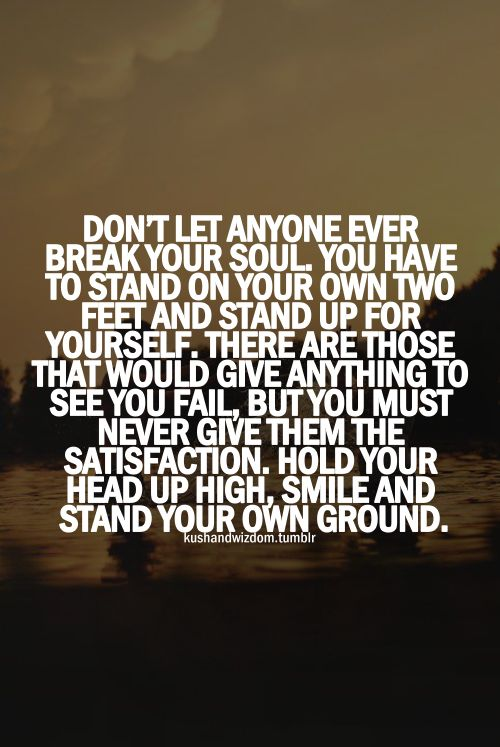Don't let anyone ever break your soul. You have to stand on your own two feet and stand up for yourself. The are those that would give anything to see you fail, but never give them the satisfaction. Hold your head up high,smile and stand your own ground.