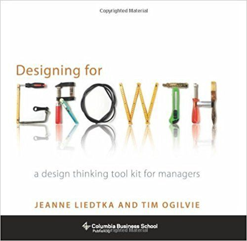 Designing for Growth: A Design Thinking Tool Kit for Managers (Columbia Business School Publishing) by Liedtka, Jeanne, Ogilvie, Tim (2011) Hardcover: Amazon.co.uk: Books