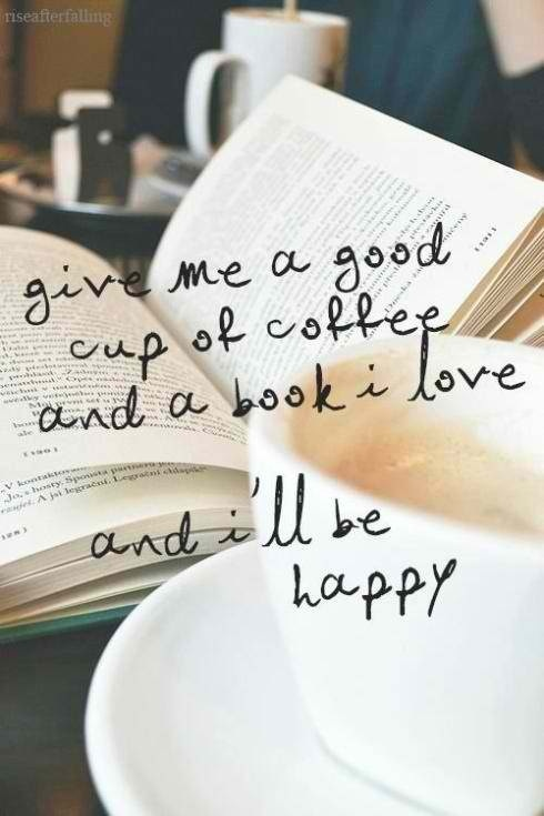 Give me a good cup of coffee and a book I love and I'll be happy ~