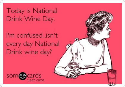 Today is National Drink Wine Day. I'm confused...isn't every day National Drink wine day?