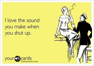 Ha!!!!  :you should make it more oftenShut Up Ecard, Laugh, Quotes, Funny, Shut Up Quote, Humor, Ecards, E Cards, Sounds
