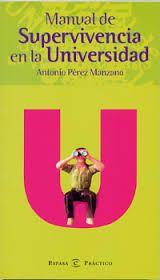 Manual de supervivencia en la universidad, por Antonio Pérez Manzano. L/Bc 378 PER man   http://157.88.20.47/search~S1*spi?/tMANUAL+DE+SUPERVIVENCIA/tmanual+de+supervivencia/1%2C6%2C6%2CB/frameset&FF=tmanual+de+supervivencia+en+la+universidad&1%2C1%2C