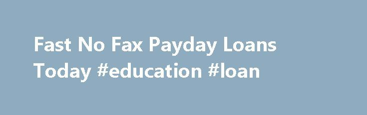 Fast No Fax Payday Loans Today #education #loan http://remmont.com/fast-no-fax-payday-loans-today-education-loan/  #payday loans no faxing # This application form needs you to complete some authentic facts just like you identify, get older, resident in town correct, cellular phone number, account information and so on. This amount borrowed could also be used to consolidate other financial products. A person with an above average credit ranking can get decrease Fast no fax payday loans today…