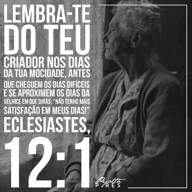 """Lembra-te do teu Criador nos dias da tua mocidade, antes que cheguem os dias difíceis e se aproximem os dias da velhice em que dirás: """"Não tenho mais satisfação em meus dias!"""" (Eclesiastes, 12:1)"""