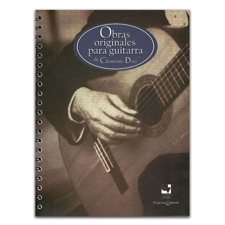 Obras originales para guitarra de Clemente Díaz – Clemente Díaz – Universidad del Valle www.librosyeditores.com Editores y distribuidores.