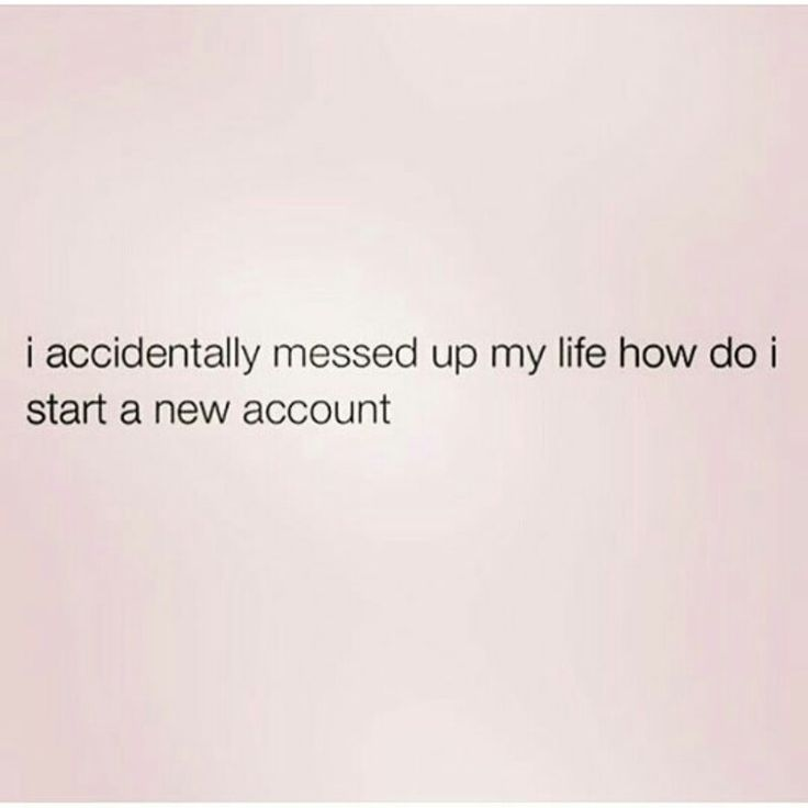 I accidentally messed up my life, how do I start a new account #humor #funny #quotes #life