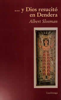 """…Y Dios resucitó en Dendera de Albert Slosman editado por Luciérnaga. """"¡Dendera! ¡En todos los que han hecho en Egipto el clásico peregrinaje en falucho a lo largo del Nilo, ese nombre evoca la primera visión real de la belleza más pura y la más antigua que hayan tenido de un templo egipcio!"""". GASTON MASPÉRO (1846-1916) Egiptólogo"""