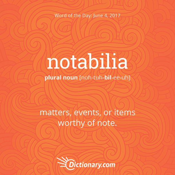 Dictionary.com's Word of the Day - notabilia - matters, events, or items worthy of note.