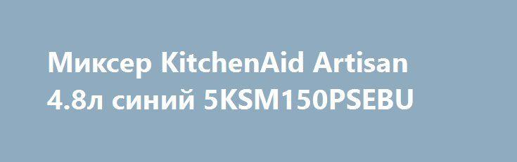 Миксер KitchenAid Artisan 4.8л синий 5KSM150PSEBU http://iphone-plus.ru/?post_type=admitad_goods&p=6417